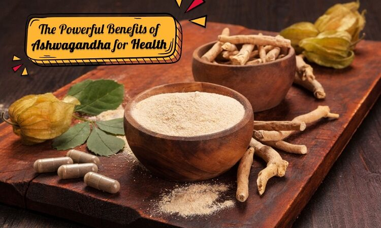 The Powerful Benefits of Ashwagandha for Health